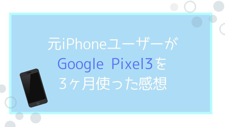 元iPhoneユーザーがGoogle Pixel3を3ヶ月使った感想