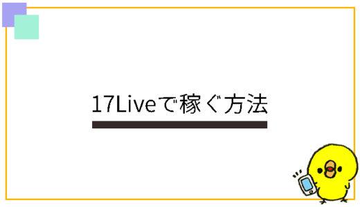 17Liveで稼ぐ方法を現役ライバーが解説